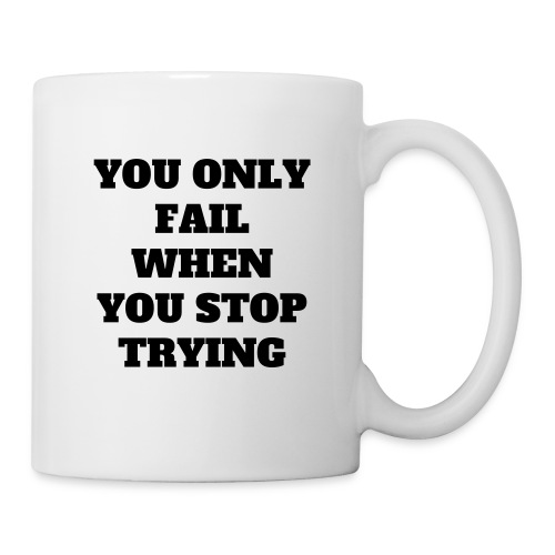 YOU ONLY FAIL WHEN YOU STOP TRYING - Tasse