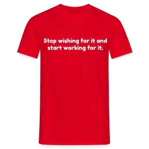 Stop wishing and start working - Mannen T-shirt