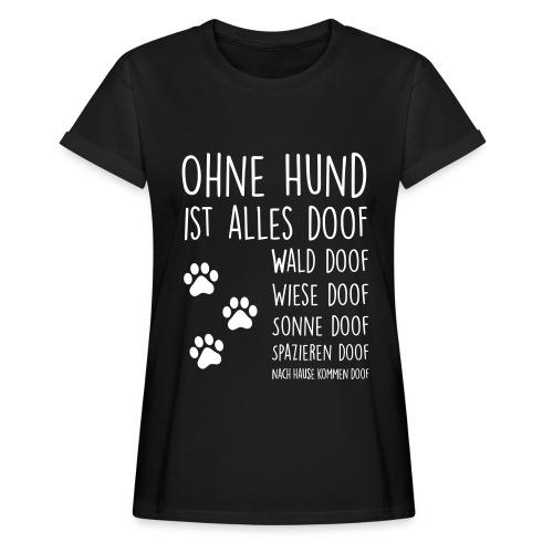 OHNE HUND IST ALLES DOOF - Frauen Oversize T-Shirt