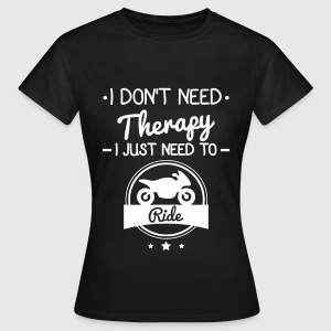 I don't need therapy,just ride my motorcyle  T-Shirts - Women's T-Shirt