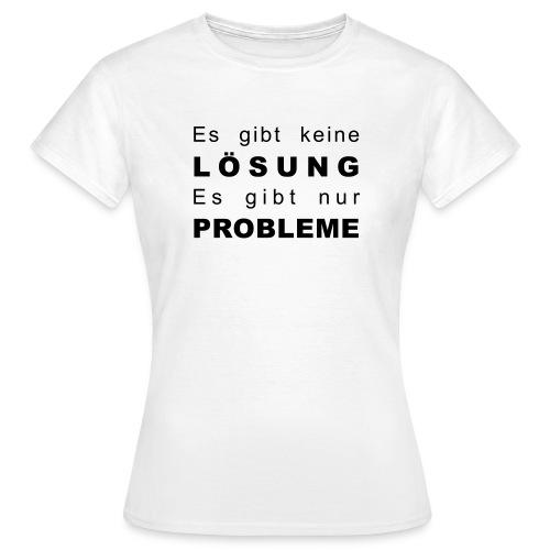 Es gibt keine Lösung es gibt nur Probleme - Frauen T-Shirt