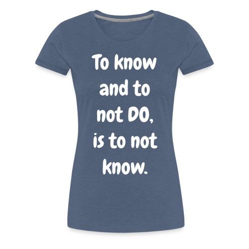 To Know and to not DO - Original - multicolour premium - Women's Premium T-Shirt