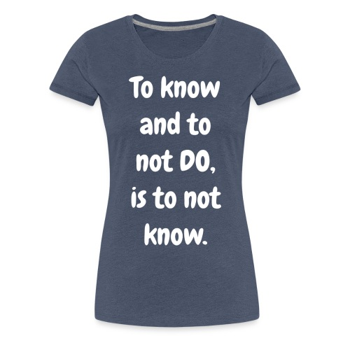 To Know and to not DO - Original - multicolour premium - Women's Premium T-Shirt