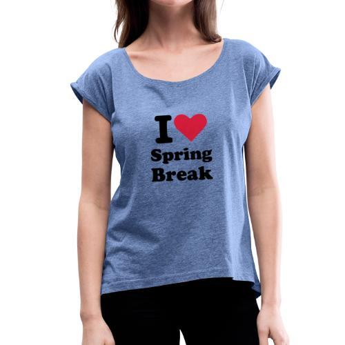 I Love Spring Break - Frauen T-Shirt mit gerollten Ärmeln