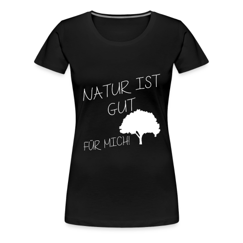 NATUR IST GUT FÜR MICH! FRAUEN T-SHIRT - Frauen Premium T-Shirt