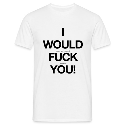 i would never use the word fuck in front of you! - Men's T-Shirt