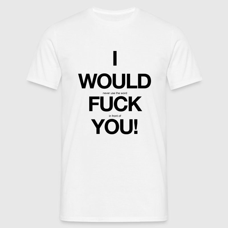 i would never use the word fuck in front of you! Lustige Sprüche T-Shirt - Männer T-Shirt