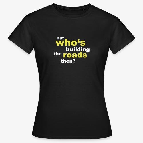Who's building roads? (Women) - Frauen T-Shirt
