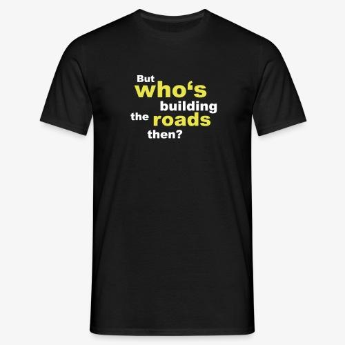 Who's building roads? (Men) - Männer T-Shirt