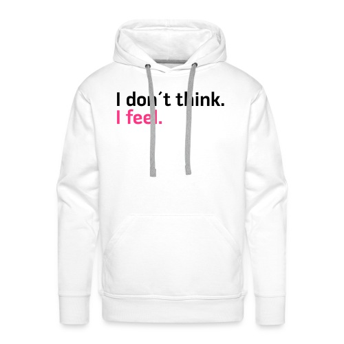I don´t think. I feel. - Männer Premium Hoodie