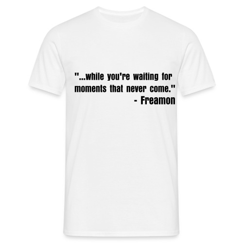 ...while you're waiting for moments that never come. - Men's T-Shirt