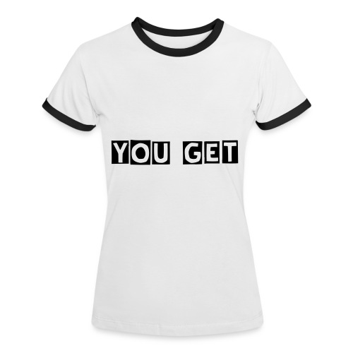 YOU GET - Women's Ringer T-Shirt