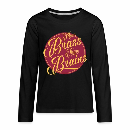 More Brass Than Brains Teenagers Longsleeve T-Shirt - Teenagers' Premium Longsleeve Shirt