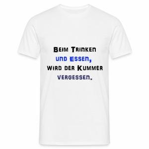 Beim Trinken und Essen wird der Kummer vergessen - Männer T-Shirt