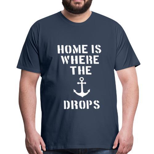 Home is where the anchor drops - Männer Premium T-Shirt