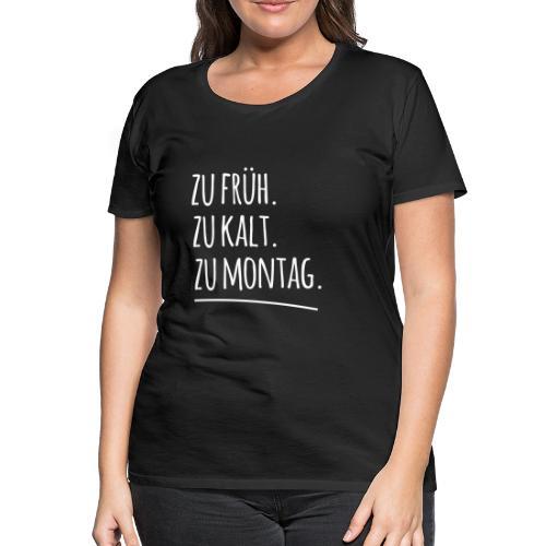 Zu früh. Zu kalt. Zu Montag. - Frauen Premium T-Shirt