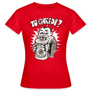 to greedy? - Women's T-Shirt