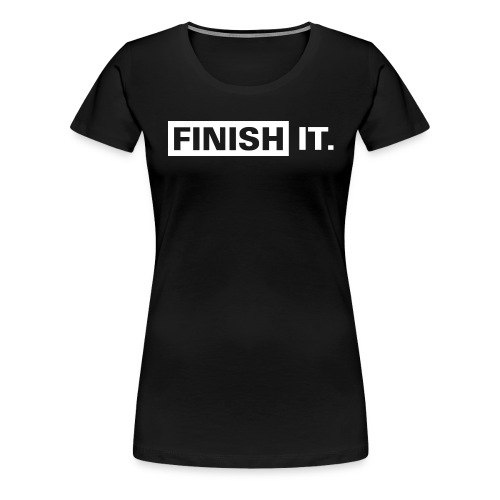 Finish It - White Design (Ladies) - Women's Premium T-Shirt