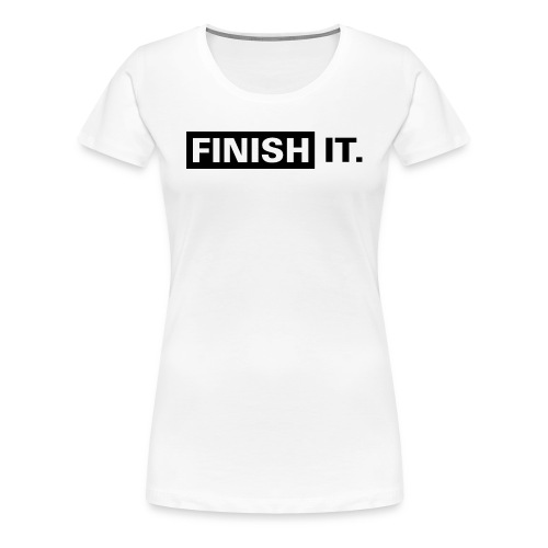 Finish It - Black Design (Ladies) - Women's Premium T-Shirt