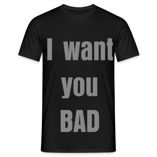 I want you BAD - Men's T-Shirt