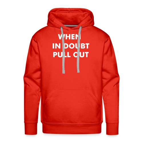 WHEN IN DOUBT PULL OUT HOODIE - Men's Premium Hoodie