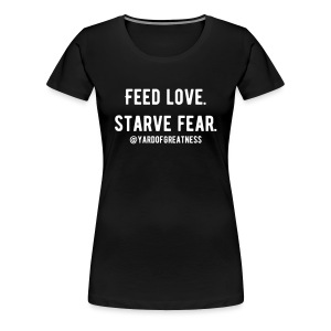 Feed Love. Starve Fear. - Women's Premium T-Shirt