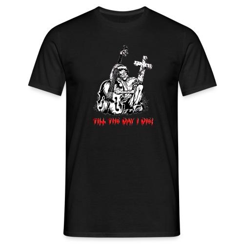 Till the day i die! - Männer T-Shirt