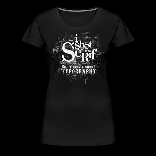 I Shot The Serif w/f - Frauen Premium T-Shirt