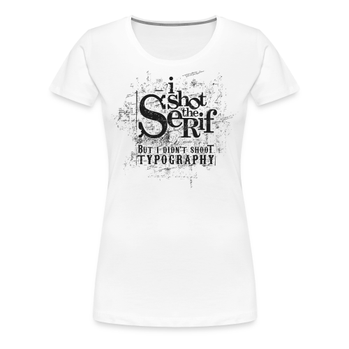 I Shot The Serif b/f - Frauen Premium T-Shirt