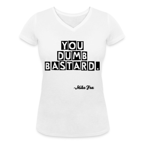 You dumb bastard (Male T) - Women's Organic V-Neck T-Shirt by Stanley & Stella