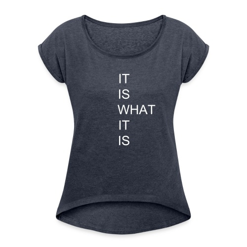 """woman """" IT IS WHAT IT IS """"  t-shirt - Women's T-Shirt with rolled up sleeves"""