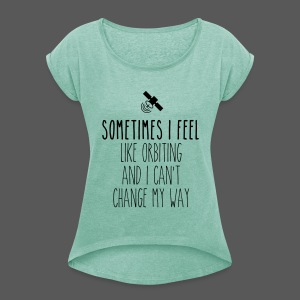 Sometimes I feel like orbiting and I can't change my way - Frauen T-Shirt mit gerollten Ärmeln