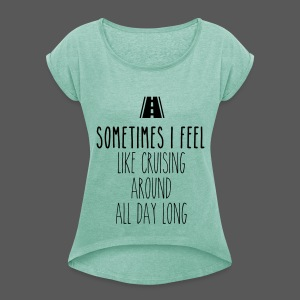 Sometimes I feel like I cruising around all day long - Frauen T-Shirt mit gerollten Ärmeln