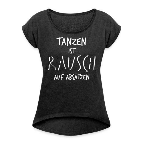 Tanzen ist Rausch auf Absätzen (1-farbig) - Frauen T-Shirt mit gerollten Ärmeln