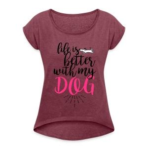 Life is better with my dog - Frauen T-Shirt mit gerollten Ärmeln