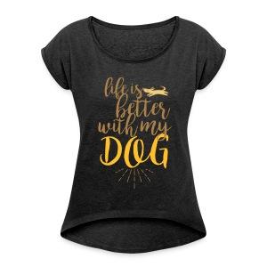 life is better with my dog! - Frauen T-Shirt mit gerollten Ärmeln