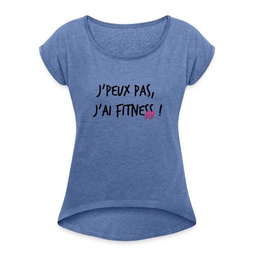 J'peux pas, j'ai fitness - idée cadeau Fête des mères - T-shirt à manches retroussées Femme