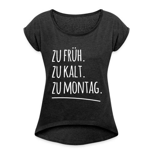 Zu früh. Zu kalt. Zu Montag. - Frauen T-Shirt mit gerollten Ärmeln