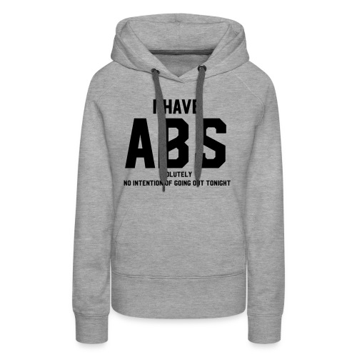 I have ABS(olutely no intention going out) - Women's Premium Hoodie