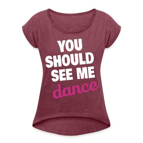 you should see me dance - Frauen T-Shirt mit gerollten Ärmeln