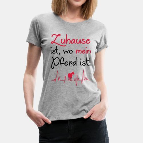 Zuhause ist wo mein Pferd ist - Frauen Premium T-Shirt