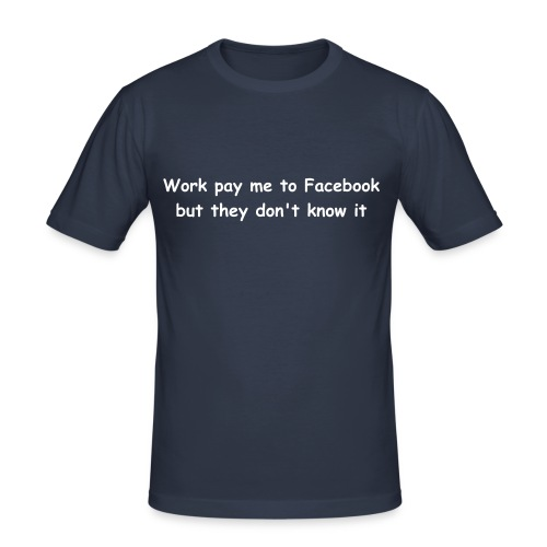 Work pay me to Facebook - but they don't know it - Men's Slim Fit T-Shirt