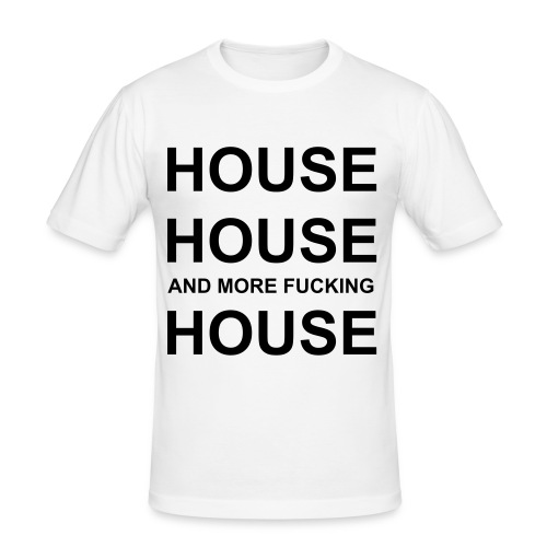 HOUSE, HOUSE AND MORE FUCKING HOUSE - Men's Slim Fit T-Shirt