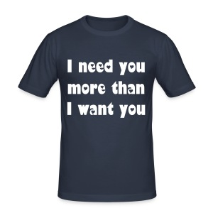 I need you more than I want you. - Men's Slim Fit T-Shirt