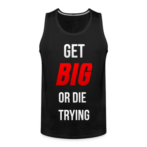 Get Big or Die Trying Tank Top - Men's Premium Tank Top