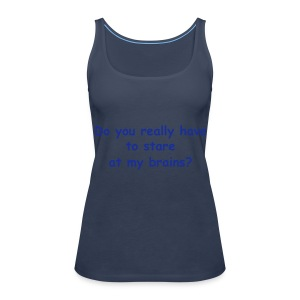 Staring at my brains? - Women's Premium Tank Top