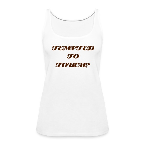 Tempted to touch? - Women's Premium Tank Top