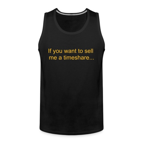 If you want to sell me a timeshare Tank Top - Men's Premium Tank Top