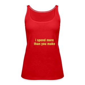 Spaghetti Top - I Spend More Than You Make? - Women's Premium Tank Top