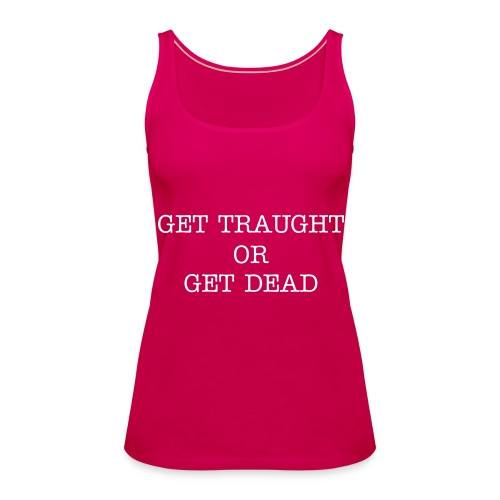Get traught or get dead - Women's Premium Tank Top
